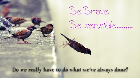 Be Brave & Lead Sensibly – If you do what you've always done, you'll get what you've always got